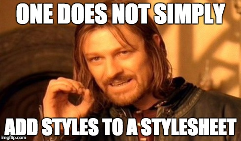 One does not simply add styles to a stylesheet